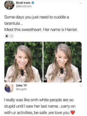 Some people just get a pass: Bindi Irwin  @Bindilrwin  Some days you just need to cuddle a  tarantul...  Meet this sweetheart. Her name is Harriet.  Zeke TF  @nygelt  I really was like smh white people are so  stupid until l saw her last name...carry on  with ur activities, be safe ,we love you Some people just get a pass