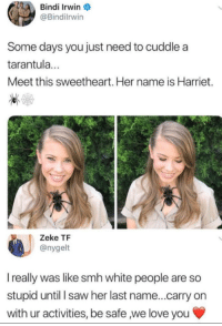 Love, Saw, and Smh: Bindi Irwin O  Bindilrwin  Some days you just need to cuddle a  tarantula...  Meet this sweetheart. Her name is Harriet.  Zeke TF  @nygelt  I really was like smh white people are so  stupid until I saw her last name...carry on  with ur activities, be safe ,we love you <p>Anything that I comment will ruin it so I'm just gonna let you guys find out like I did</p>