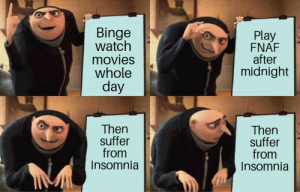 Movies, Reddit, and Insomnia: Binge  watch  movies  whole  day  Play  FNAF  after  midnight  Then  suffer  from  Insomnia  Then  suffer  from  Insomnia  u Long day