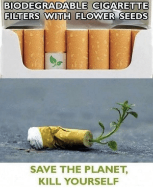 Modern problems require modern solutions by pro-ibrahim MORE MEMES: BIODEGRADABLE CIGARETTE  FILTERS WITH FLOWER SEEDS  SAVE THE PLANET,  KILL YOURSELF Modern problems require modern solutions by pro-ibrahim MORE MEMES