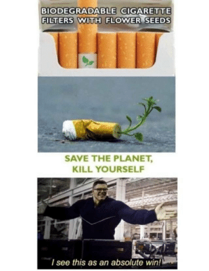 Modern problems require modern solutions by ItsArgon MORE MEMES: BIODEGRADABLE GIGARETTE  FILTERS WITH FLOWER SEEDS  SAVE THE PLANET,  KILL YOURSELF  I see this as an absolute win! Modern problems require modern solutions by ItsArgon MORE MEMES