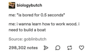 meIRL: biologybutch  me: *is bored for 0.5 seconds*  me: i wanna learn how to work wood. i  need to build a boat  Source: goblinbutch  298,302 notes> meIRL