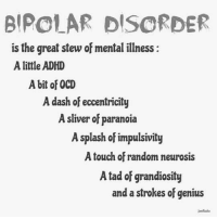 ~~Miss Wicked: BIPOLAR DISORDER  is the great stew of mental illness:  A little ADHD  A bit of OCD  A dash of eccentricity  A sliver of paranoia  A splash of impulsivity  A touch of random neurosis  A tad of grandiosity  and a strokes of genius ~~Miss Wicked
