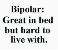 I'm not sure if that is how being bipolar works: Bipolar:  Great in bed  but hard to  live with. I'm not sure if that is how being bipolar works