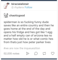 Dude, Fucking, and Funny: biracialalistair  rhydenx Follow  chaoticgood  spiderman is so fucking funny dude  saves like an entire country and then he  goes home at the end of the day and  opens his fridge and hes got like 1 egg  and a half empty can of arizona tea no  matter how old he is or what comic hes  from thats just how peter parker lives  #we are now the inqueuesition  52,035 notes Spiderman