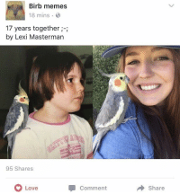 Love, Memes, and Best: Birb memes  18 mins  17 years together  by Lexi Masterman  95 Shares  Love  Comment  Share The best kind of glow-up