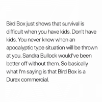 "Kids, Sandra Bullock, and Never: Bird Box just shows that survival is  difficult when you have kids. Don't have  kids. You never know when an  apocalyptic type situation will be thrown  at you. Sandra Bullock would' ve been  better off without them. So basically  what I'm saying is that Bird Box is a  Durex commercial ""#BirdBox is a Durex commercial..."" 😳😩😂 https://t.co/VKOxQ7pIyt"
