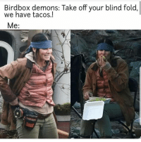 Latinos, Memes, and Mexican: Birdbox demons: Take off your blind fold  we have tacos.! Lmaoo 😂😂😂😂😂 🔥 Follow Us 👉 @latinoswithattitude 🔥 latinosbelike latinasbelike latinoproblems mexicansbelike mexican mexicanproblems hispanicsbelike hispanic hispanicproblems latina latinas latino latinos hispanicsbelike