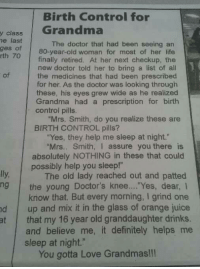 "Definitely, Doctor, and Drinking: Birth Control for  class Grandma  y he last  The doctor that had been seeing an  ges of  80-year-old woman for most of her life  rth 70  finally retired. At her next checkup, the  new doctor told her to bring a list of all  the medicines that had been prescribed  for her. As the doctor was looking through  these, his eyes grew wide as he realized  Grandma had a prescription for birth  control pills.  ""Mrs. Smith, do you realize these are  BIRTH CONTROL pills?  ""Yes, they help me sleep at night.""  ""Mrs. Smith, I assure you there is  absolutely NOTHING in these that could  possibly help you sleep!""  The old lady reached out and patted  ng the young Doctor's knee.... Yes, dear, I  know that. But every morning, I grind one  d up and mix it in the glass of orange juice  at that my 16 year old granddaughter drinks.  and believe me, it definitely helps me  sleep at night.""  You gotta Love Grandmas!!! 😂😂"