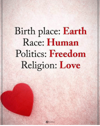 Birth place: Earth Race: Human Politics: Freedom Religion: Love powerofpositivity: Birth place: Earth  Race: Human  Politics: Freedom  Religion: Love Birth place: Earth Race: Human Politics: Freedom Religion: Love powerofpositivity