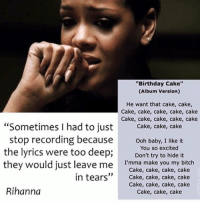 """cake-cake-cake: """"Birthday Cake""""  (Album version)  He want that cake, cake,  Cake, cake, cake, cake, cake  Cake, cake, cake, cake, cake  Sometimes I had to just  Cake, cake, cake  stop recording because  ooh baby, I like it  the lyrics were too deep;  You so excited  it  Don't try to hide they would just leave me  I'mma make you my bitch  Cake, cake, cake, cake  in tears  33  Cake, cake, cake, cake  Cake, cake, cake, cake  Rihanna  Cake, cake, cake"""