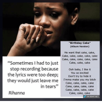 """Credits: Dank Memeology: """"Birthday Cake""""  (Album Version)  He want that cake, cake,  Cake, cake, cake, cake, cake  Cake, cake, cake, cake, cake  """"Sometimes I had to just  Cake, cake, cake  stop recording because  Ooh baby, I like it  the lyrics were too deep;  You so excited  it  Don't try to hide they would just leave me  I'mma make you my bitch  Cake, cake, cake, cake  in tears  Cake, cake, cake, cake  Cake, cake, cake, cake  Rihanna  Cake, cake, cake  dP VIA, 8SHIT NET Credits: Dank Memeology"""