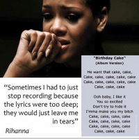 """Talking about cake makes me emotional too RiRi. Whether talking about the actual food or female anatomy. (@tank.sinatra): """"Birthday Cake""""  (Album Version)  He want that cake, cake,  Cake, cake, cake, cake, cake  Cake, cake, cake, cake, cake  """"Sometimes I had to just  Cake, cake, cake  stop recording because  ooh baby, I like it  the lyrics were too deep;  You so excited  it  Don't try to hide they would just leave me  I'mma make you my bitch  Cake, cake, cake, cake  in tears  Cake, cake, cake, cake  Cake, cake, cake, cake  Rihanna  Cake, cake, cake Talking about cake makes me emotional too RiRi. Whether talking about the actual food or female anatomy. (@tank.sinatra)"""
