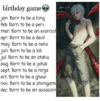 Memes, Sept, and 🤖: birthday game  Jan: Born to be a king  feb: Born to be a perv  mar: Born to be an exorcist  apr: Born to be a devil  may: Born to be a neko  Jun: Born to be a loll  Jul Born to be an otaku  aug Born to be a yokai  Sept: Born to be a ninja  oct: Born to be a ghoul  nov: Born to be a Shingami  dec: Born to be an assassin Well true I'm a perv . .5-8 . . . . . . . .