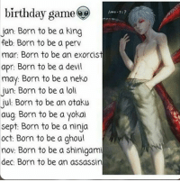 Anime, Birthday, and Memes: birthday game  lara-7:?  Jan: Born to be a king  feb: Born to be a perv  mar: Born to be an exorcist  apr: Born to be a devil  may: Born to be a neko  jun: Born to be a loll  Jul Born to be an otaku  aug Born to be a yokai  Sept: Born to be a ninja  oct: Born to be a ghoul  nov: Born to be a shinigami  dec: Born to be an assassin Follow @ruianime for ANIME POSTS🌟🙌🏻
