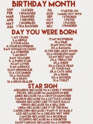 I fucked a crackhead because I'm a lonely whore: BIRTHDAY MONTH  JAN  FEB  MAR  APR  MAY  JUN ITEA BAGGED  ILICKED  ISHAGGED  IBANGED  I GROPED  IGOBBLED  JUL  AUG IMADE OUT WITH  SEP  Ост  NOV  DEC  IFARTED ON  ISTROKED  IFISTED  I FUCKED  I FINGERED  DAY YOU WERE BORN  1. MY CRUSH  2.A NIPPLE  3.YOUR MUM  4.YOUR BOYFRIEND  5.MY GYNAECOLOGIST  6.A STRIPPER  7.AN IDIOT  8.MY TEACHER  9. A PORN STAR  10.MY LOVER  11.AN ASSHOLE  12.MY NEIGHBOUR  13.A CUCUMBER  14.A SAUSAGE  15.A DILDO  16.A DRUG DEALER  17.MY BOYFRIEND  18.A PIMP  19.MY DOCTOR  20.A BANANA  21.TEH GIRL NEXT DOOR  22.A HOMELESS MAN  23.MY BEST MATE  24.A VIBRATOR  25.A SHEEP  26.A CRACK HEAD  27.YOUR DAD  28.A CATS ARSE  29.A PENIS  зО.А НООКER  31.A TOILET  STAR SIGN  AQUARIUS-BECAUSE I'M A LONELY WHORE  PISCES-BECAUSE I'M AMAZING IN BED  ARIES-BECAUSE I'M A CROTCH MUNCHER  TAURUS-BECAUSE I'M A LETTUCE LICKER  GEMINI-BECAUSE I LIKE TO SUCK BALLS  VIRGO-BECAUSE I'M A BELL END  LIBRA-BECAUSE I LIKE IT UP THE BUM  CAPRICORN-BECAUSE I WANT IT SO BADLY  LEO-BECAUSE I'MA USELESS WET WIPE  CANCER-BECAUSE I'M A DICKHEAD  SCORPIO-BECAUSE IM A SQUIRTER  SAGITTARIOUS-BECAUSE I'M A STRIPPER I fucked a crackhead because I'm a lonely whore
