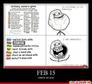 Feb 15http://omg-humor.tumblr.com: birthday scenario game  le birthday is in  February  match up the scenario for your  birth month & character for your day  Eyr fim Mudtip  2. Hey Me 8.erewolf  Jen-switch lives with  Feb- merried to  Mar-handcufted er ete .Marie  Apr best friends with  May-start a band with  Jun- stuck on anisiand with Yeshi  Jul hestaTV she with  Aug- sward fight with  Se-create denes of  Oct-mertal eemies with  Newtreppee in prisan with  Dec-repieue t humon  poputetien with  19. Cockie e  Nyan Cat 20. Kir by  S. Lody Goga 21. Nine  21 Jutin eer  Vodemort 1 Chu Neris  Sauniern 24ompire  4 Bern Obane 1s. Santa Clas  Pikochu 16 amin  faman 4. Jeaie Chan  n. Bowser 28. Spengee  a Trtuy 1 your mom  Sah lin se. Wa-E  ISghest  Edeerd  tyr fid,fom  ceita le  Harry  Pettér  Tuken  heve fun e  Jan-switch lives with  Feb-married to  Mar-handcuffed (for life) to  Apr- best friends with  May - start a band with  Jun-stuck on an island with  Jul- host a TV show with  I GET MARRIED!!  -ragestache.oom.  FEB  15  Joke's on you.  TASTE OF AWESOME.COM Feb 15http://omg-humor.tumblr.com