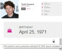 "Birthday, Tumblr, and Blog: BIRTHDAY  Todd Howard  GAME DESIGNER  April 25, 1971  90  BIRTHPLACE  Pennsylvania  #13916  most popular  ★ Boost  AGE  46 years old  BIRTH SIGN  ,  Taurus   BIRTHDAY  April 25, 1971   This article is semi-protected until April 25, 2018, due to vandalism <p><a href=""https://amoolia.tumblr.com/post/173271720629/get-ready-for-your-birthday-present-todd"" class=""tumblr_blog"">amoolia</a>:</p><blockquote><p>Get ready for your birthday present, Todd.</p></blockquote>"