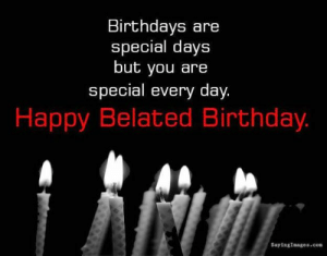 Belated Birthday Wishes, Messages, Greeting & Cards | SayingImages.com: Birthdays are  special days  but you are  special every day.  Happy Belated Birthday.  SayingImages.com Belated Birthday Wishes, Messages, Greeting & Cards | SayingImages.com
