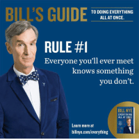 Sometimes you kind-of-hafta-do Everything All At Once. Now available in paperback. http://bit.ly/EAAOPaperback: BI'S GUIDE  TO DOING EVERYTHING  ALL AT ONCE.  RULE #1  Everyone you'll ever meet  knows something  you don't.  BILL NYE  EVERYTHING  ALL AT ONCE  Learn more at  billnye.com/everything Sometimes you kind-of-hafta-do Everything All At Once. Now available in paperback. http://bit.ly/EAAOPaperback