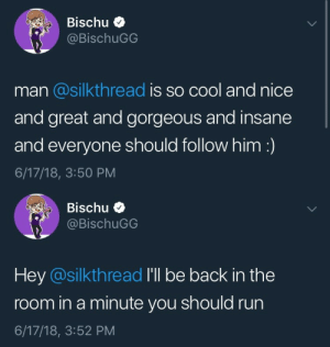 Run, Tumblr, and Watch Out: Bischu  @BischuGG  man @silkthread is so cool and nice  and great and gorgeous and insane  and everyone should follow him:)  6/17/18, 3:50 PM   Bischu  @BischuGG  Hey @silkthread I'll be back in the  room in a minute you should run  6/17/18, 3:52 PM fearlessofficial: watch out!!!!!!!