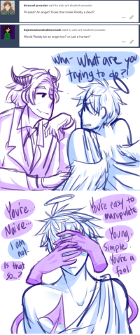 ask-art-student-prussia:  Angel!M/A 1/5: bisexual-prussian said to ask-art-student-prussia:  Prussia? An angel? Does that make Roddy a devil?   itsjustcarbonatedlemonade said to ask-art-student-prussia:  Would Roddy be an angel too? or just a human?   ovre  Naive  Ure tasy to  aM  s that  50.  Simple  vre a  ool ask-art-student-prussia:  Angel!M/A 1/5