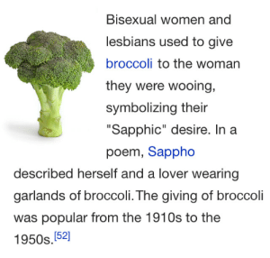 """Women, Bisexual, and Broccoli: Bisexual women and  esbians used to give  broccoli to the woman  they were wooing,  symbolizing their  Sapphic"""" desire. In a  poem, Sappho  described herself and a lover wearing  garlands of broccoli. The giving of broccoli  was popular from the 1910s to the  1950s.(52]"""
