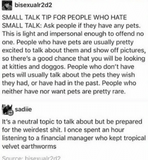 hate small talk: bisexualr2d2  SMALL TALK TIP FOR PEOPLE WHO HATE  SMALL TALK: Ask people if they have any pets.  This is light and impersonal enough to offend no  one. People who have pets are usually pretty  excited to talk about them and show off pictures,  so there's a good chance that you will be looking  at kitties and doggos. People who don't have  pets will usually talk about the pets they wish  they had, or have had in the past. People who  neither have nor want pets are pretty rare.  sadiie  It's a neutral topic to talk about but be prepared  for the weirdest shit. I once spent an hour  listening to a financial manager who kept tropical  velvet earthworms  Source: bisexualr2d2