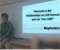 "Lgbt, Relationships, and Bisexual: bisexuals in M/F  relationships are still bisexual  and not ""less LGBT""  you guys are just  Biphobid"