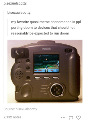 If it has a processor, it can run doom: bisexualscotty  bisexualscotty  my favorite quasi-meme phenomenon is ppl  porting doom to devices that should not  reasonably be expected to run doom  Kodak  DISPLAY  MENU  RECORD  CAPTURE  REVIEW  CONNECT  INFO  Source: bisexualscotty  7,132 notes If it has a processor, it can run doom