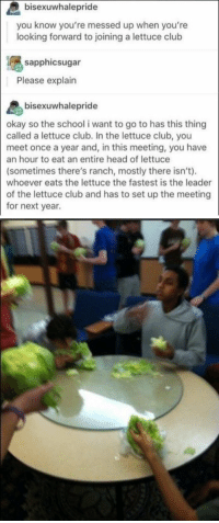 I can't stop laughing bro😂😂😂: bisexuwhalepride  you know you're messed up when you're  looking forward to joining a lettuce club  sapphicsugar  Please explain  pri  okay so the school i want to go to has this thing  called a lettuce club. In the lettuce club, you  meet once a year and, in this meeting, you have  an hour to eat an entire head of lettuce  (sometimes there's ranch, mostly there isn't).  whoever eats the lettuce the fastest is the leader  of the lettuce club and has to set up the meeting  for next year I can't stop laughing bro😂😂😂