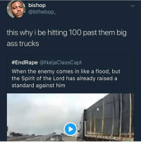 Anaconda, Ass, and Funny: bishop  @bthebop  this why i be hitting 100 past them big  ass trucks  #EndRape @NaijaClassCapt  When the enemy comes in like a flood, but  the Spirit of the Lord has already raised a  standard against hinm These trucks need their own lane on god 💀 • ➫➫➫ Follow @Larnite for more funny posts daily! • (Ignore: memes like4like wshh funny music love comedy goals)