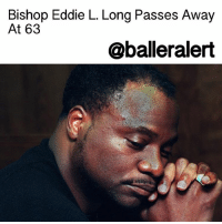 "Memes, The Following, and Be Happy: Bishop Eddie L. Long Passes Away  At 63  @balleralert Bishop Eddie L. Long Passes Away At 63 - blogged by: @eleven8 - ⠀⠀⠀⠀⠀⠀⠀⠀⠀ ⠀⠀⠀⠀⠀⠀⠀⠀⠀ New Birth Missionary Baptist Church's senior pastor EddieLong died early Sunday morning, as confirmed by his church. He was 63 years old. The pastor was reportedly fighting stage 4 gastro-intestinal cancer. ""As a man of God with unyielding faith, Bishop Long maintained his commitment to our Heavenly Father as he proclaimed that cancer would not kill his faith nor his spirit,"" said the church in their statement. ⠀⠀⠀⠀⠀⠀⠀⠀⠀ ⠀⠀⠀⠀⠀⠀⠀⠀⠀ ""I am confidant through my belief in God that my husband is now resting in a better place,"" said Vanessa Long, Bishop Long's wife of 27 years . ""Although, his transition leaves a void for those of us who loved him dearly, we can celebrate and be happy for him, knowing he's at peace."" ⠀⠀⠀⠀⠀⠀⠀⠀⠀ ⠀⠀⠀⠀⠀⠀⠀⠀⠀ Last August Bishop Eddie Long surfaced online with a much leaner physique. He credited his new frame to his new raw vegan diet. However, the following month it was reported that BishopLong had been hospitalized with what he referred to as a ""health challenge."" Diagnosed with Stage 4 gastro-intestinal cancer, he was only given months to live. At the time Long was in good spirits and put all faith in the church and healthy eating. ""I am recovering from a health challenge that I trust God to deliver me from. It is unrelated to the eating for life diet consisting of mostly raw vegetables that I am continuing, as part of a holistic approach to good health."" ⠀⠀⠀⠀⠀⠀⠀⠀⠀ ⠀⠀⠀⠀⠀⠀⠀⠀⠀ Bishop Long's daughter also shared some words on social media. ""I don't blame God for wanting you back, i would too. everything i do is for you, it's been my honor to be your daughter. thank you for being the greatest example of a wonderful father & husband. You kicked cancers ass! Job Well Done my angel."" rip"