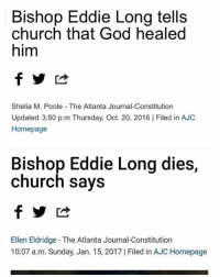 Memes, Ellen, and Pool: Bishop Eddie Long tells  church that God healed  him  Shelia M. Poole The Atlanta Journal-Constitution  Updated 3:50 p.m Thursday, Oct. 20, 2016 I Filed in AJC  Homepage  Bishop Eddie Long dies,  church says  Ellen Eldridge The Atlanta Journal-Constitution  10:07 a.m. Sunday, Jan. 15, 2017 l Filed in AJC Homepage Thoughts? 🤔👬 EddieLong