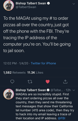 MAGA Warrior forgot to hide his IP when pranking a liberal: Bishop Talbert Swan O  @TalbertSwan  To the MAGAT using my # to order  pizzas all over the country, just got  off the phone with the FBI. They're  tracing the IP address of the  computer you're on. You'll be going  to jail soon.  12:02 PM · 1/4/20 · Twitter for iPhone  1,582 Retweets 11.3K Likes  Bishop Talbert Swan O @Talbe... · 12h  MAGATS are so incredibly stupid. First  they start ordering pizzas all over the  country, then they send me threatening  text messages that show their California  tel number (415 area code), then they try  to hack into my email leaving a trace of  their location and IP address. @FBI MAGA Warrior forgot to hide his IP when pranking a liberal