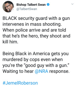 "America, Dank, and Memes: Bishop Talbert Swan  @TalbertSwan  BLACK security guard with a gun  intervenes in mass shooting  When police arrive and are told  that he's the hero, they shoot and  kill him  Being Black in America gets you  murdered by cops even when  you're the ""good guy with a gun  Waiting to hear @NRA response  The story gets worse the more details emerge. by GriffonsChainsaw MORE MEMES"