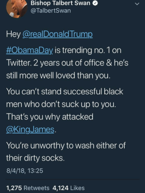 Airing out Trump's dirty laundry by ShortandRatchet MORE MEMES: Bishop Talbert Swan  @TalbertSwan  Hey @realDonald Trump  #ObamaDay is trending no. 1 on  Twitter. 2 years out of office & he's  still more well loved than you  You can't stand successful black  men who don't suck up to you.  That's you why attacked  @KingJames  You're unworthy to wash either of  their dirty socks.  8/4/18, 13:25  1,275 Retweets 4,124 Likes Airing out Trump's dirty laundry by ShortandRatchet MORE MEMES