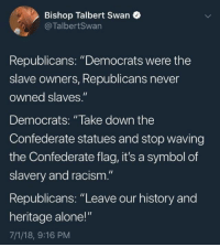 "Confederate flag: Bishop Talbert Swan  @TalbertSwan  Republicans: ""Democrats were the  slave owners, Republicans never  owned slaves.""  Democrats: ""lake down the  Confederate statues and stop waving  the Confederate flag, it's a symbol of  slavery and racism.""  Republicans: ""Leave our history and  heritage alone!""  7/1/18, 9:16 PM"