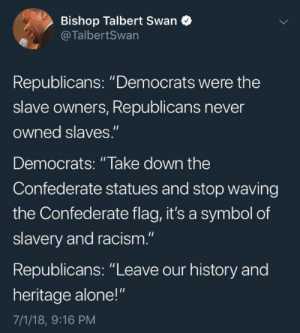 "Leave our damn history alone!: Bishop Talbert Swan  @TalbertSwan  Republicans: ""Democrats were the  slave owners, Republicans never  owned slaves.""  Democrats: ""lake down the  Confederate statues and stop waving  the Confederate flag, it's a symbol of  slavery and racism.""  Republicans: ""Leave our history and  heritage alone!""  7/1/18, 9:16 PM Leave our damn history alone!"