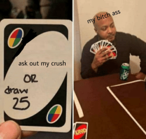 I hope I can make someone laugh: bitch ass  my  ask out my crush  OR  draw  25  UNO I hope I can make someone laugh