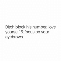 Bitch, Love, and Memes: Bitch block his number, love  yourself & focus on your  eyebrows. Wise words from my love 🙌🏼 Follow @scouse_ma @scouse_ma @scouse_ma @scouse_ma