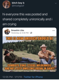 Bitch, Dallas Cowboys, and Crying: bitch boyb  @mcelgoof  hi everyone this was posted and  shared completely unironically and i  am crying  Smashin Libs  Yesterday at 3:30 PM-  THISISHOWAMERICASHOULD BE  COWBOYS,GUNS, STEEDS,WILDERNES  ANDNOTACİTY DWELLINGLİBERAL INSIGHT!  12:05 PM 1/11/19 Twitter for iPhone Smashin cowboys is a more appropriate page name now