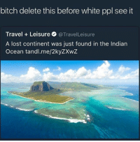 If people are there then be prepared to get civilised af! 😂😂😂😂: bitch delete this before white ppl see it  Travel Leisure @Travel Leisure  A lost continent was just found in the Indian  Ocean tandl.me/2kyZXwZ If people are there then be prepared to get civilised af! 😂😂😂😂
