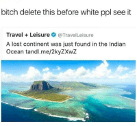 <p>colonialism 2: Electric Boogaloo (via /r/BlackPeopleTwitter)</p>: bitch delete this before white ppl see it  Travel Leisure@TravelLeisure  A lost continent was just found in the Indian  Ocean tandl.me/2kyZXwZ <p>colonialism 2: Electric Boogaloo (via /r/BlackPeopleTwitter)</p>