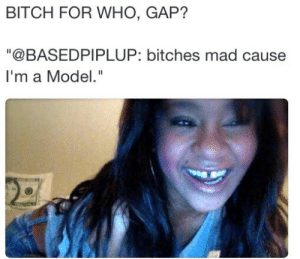 "Bitch, Mad, and Gap: BITCH FOR WHO, GAP?  ""@BASEDPIPLUP: bitches mad cause  I'm a Mode."" This guy said GAP!"
