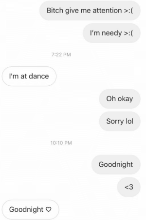 Bitch, Lol, and Sorry: Bitch give me attention >:(  I'm needy >:(  7:22 PM  I'm at dance  Oh okay  Sorry lol  10:10 PM  Goodnight  <3  Goodnight O The two moods