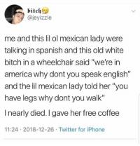 "America, Bitch, and Iphone: bitch  @jeyizzle  me and this lil ol mexican lady were  talking in spanish and this old white  bitch in a wheelchair said ""we're in  america why dont you speak english""  and the lil mexican lady told her ""you  have legs why dont you walk""  I nearly died. I gave her free coffee  11:24 2018-12-26 Twitter for iPhone 😂😂😂"