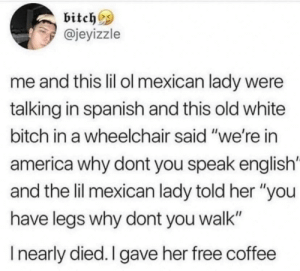 """I'd buy her coffee, too.: bitch  @jeyizzle  me and this lil ol mexican lady were  talking in spanish and this old white  bitch in a wheelchair said """"we're in  america why dont you speak english  and the lil mexican lady told her """"you  have legs why dont you walk""""  Inearly died. I gave her free coffee I'd buy her coffee, too."""