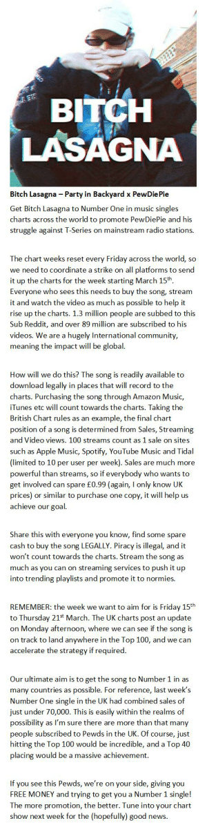 Amazon, Anaconda, and Apple: BITCH  LASAGNA  Bitch Lasagna Party in Backyard x PewDiePie  Get Bitch Lasagna to Number One in music singles  charts across the world to promote PewDiePie and his  struggle against T-Series on mainstream radio stations.  The chart weeks reset every Friday across the world, so  we need to coordinate a strike on all platforms to send  it up the charts for the week starting March 15th.  Everyone who sees this needs to buy the song, stream  it and watch the video as much as possible to help it  rise up the charts. 1.3 million people are subbed to this  Sub Reddit, and over 89 million are subscribed to his  videos. We are a hugely International community  meaning the impact will be global  How will we do this? The song is readily available to  download legally in places that will record to the  charts. Purchasing the song through Amazon Music,  iTunes etc will count towards the charts. Taking the  British Chart rules as an example, the final chart  position of a song is determined from Sales, Streaming  and Video views. 100 streams count as 1 sale on sites  such as Apple Music, Spotify, YouTube Music and Tidal  (limited to 10 per user per week). Sales are much more  powerful than streams, so if everybody who wants to  get involved can spare £0.99 (again, I only know UK  prices) or similar to purchase one copy, it will help us  achieve our goal  Share this with everyone you know, find some spare  cash to buy the song LEGALLY. Piracy is illegal, and it  won't count towards the charts. Stream the song as  much as you can on streaming services to push it up  into trending playlists and promote it to normies.  REMEMBER: the week we want to aim for is Friday 15th  to Thursday 21st March. The UK charts post an update  on Monday afternoon, where we can see if the song is  on track to land anywhere in the Top 100, and we can  accelerate the strategy if required.  Our ultimate aim is to get the song to Number 1 in as  many countries as possible. For reference, last week's  Number One single in the UK had combined sales of  just under 70,000. This is easily within the realms of  possibility as I'm sure there are more than that many  people subscribed to Pewds in the UK. Of course, just  hitting the Top 100 would be incredible, and a Top 40  placing would be a massive achievement.  If you see this Pewds, we're on your side, giving you  FREE MONEY and trying to get you a Number 1 single!  The more promotion, the better. Tune into your chart  show next week for the (hopefully) good news Plan #No. 1 – Bitch Lasagna to Number 1 in the Music Charts