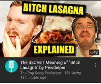 "Bitch Lasagna: BITCH LASAGNA  EXPLAINED  6:42  The SECRET Meaning of ""Bitch  Lasagna"" by Pewdiepie  The Pop Song Professor 154 views  11 minutes ago"